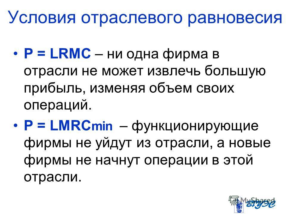 Условия отраслевого равновесия P = LRMC – ни одна фирма в отрасли не может извлечь большую прибыль, изменяя объем своих операций. P = LMRC min – функционирующие фирмы не уйдут из отрасли, а новые фирмы не начнут операции в этой отрасли.