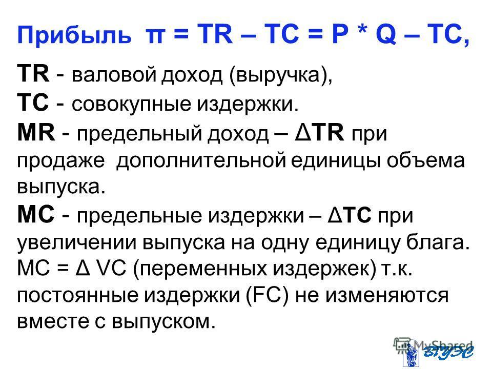 Прибыль π = TR – TC = P * Q – TC, TR - валовой доход (выручка), TC - совокупные издержки. MR - предельный доход – ΔTR при продаже дополнительной единицы объема выпуска. МС - предельные издержки – ΔTС при увеличении выпуска на одну единицу блага. МС =