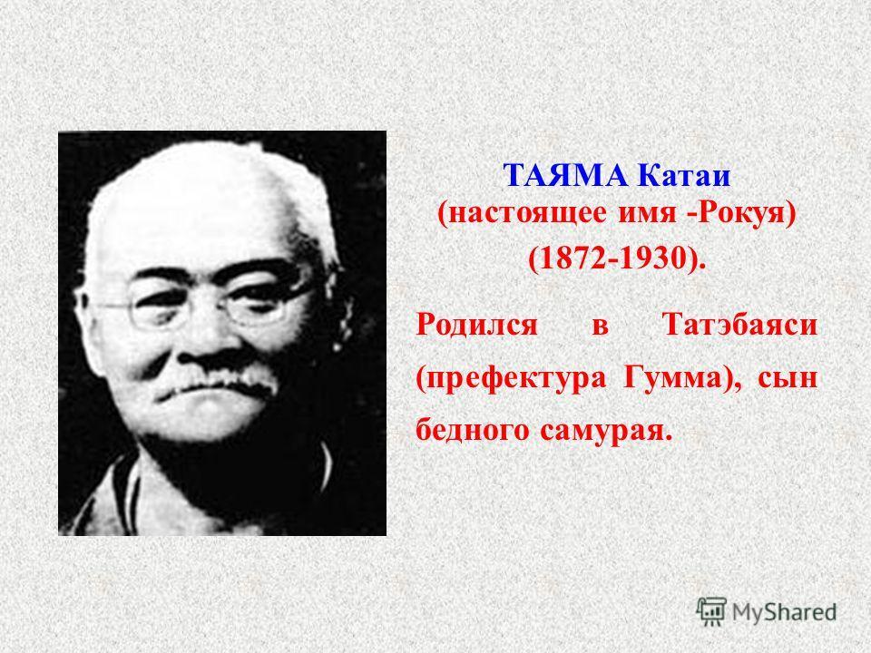 ТАЯМА Катаи (настоящее имя -Рокуя) (1872-1930). Родился в Татэбаяси (префектура Гумма), сын бедного самурая.