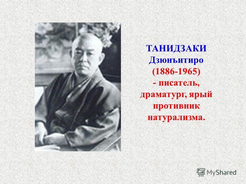 ТАНИДЗАКИ Дзюнъитиро (1886-1965) - писатель, драматург, ярый противник натурализма.