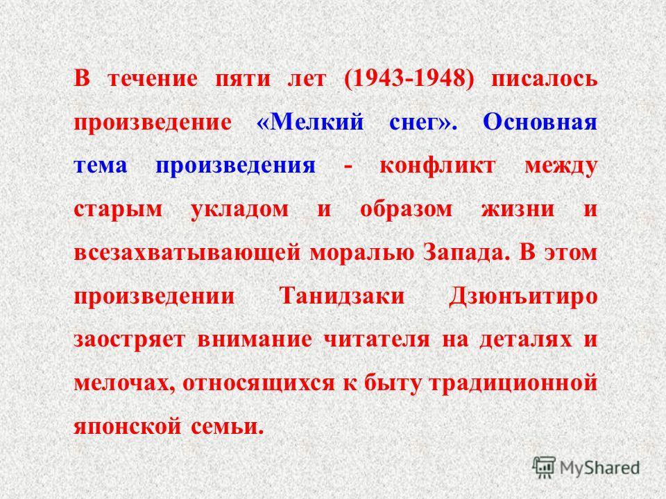 В течение пяти лет (1943-1948) писалось произведение «Мелкий снег». Основная тема произведения - конфликт между старым укладом и образом жизни и всезахватывающей моралью Запада. В этом произведении Танидзаки Дзюнъитиро заостряет внимание читателя на