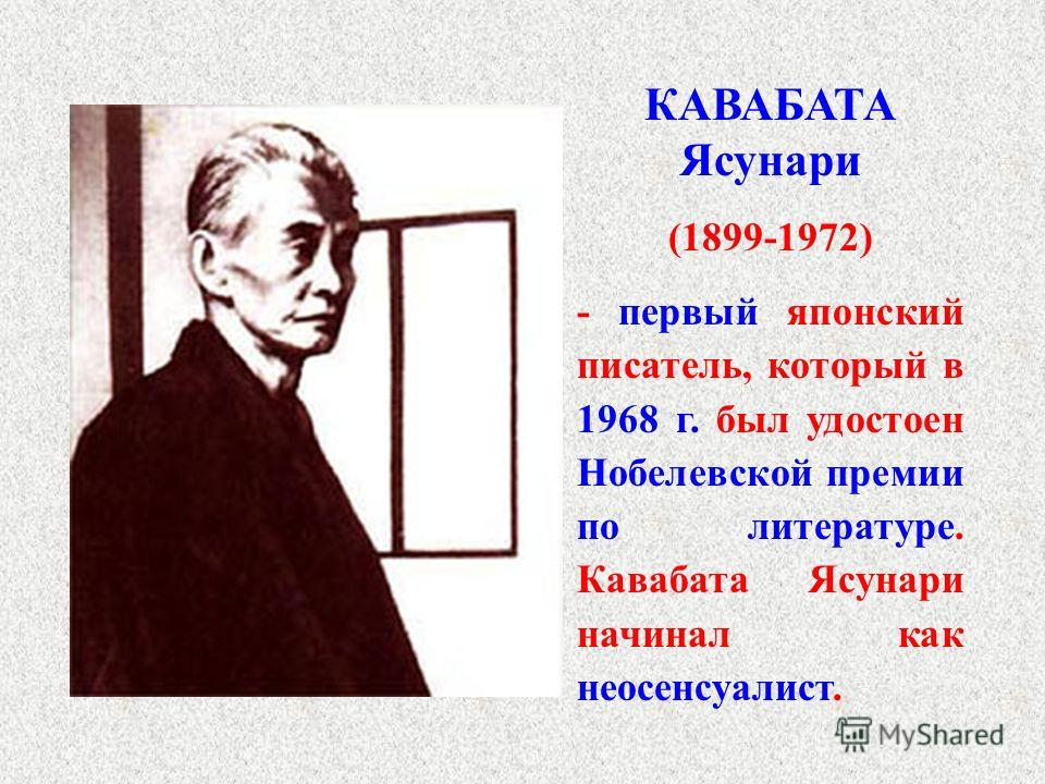 КАВАБАТА Ясунари (1899-1972) - первый японский писатель, который в 1968 г. был удостоен Нобелевской премии по литературе. Кавабата Ясунари начинал как неосенсуалист.