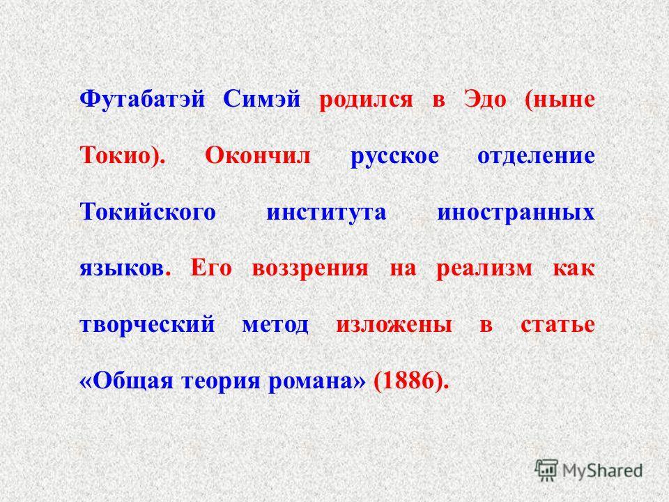 Футабатэй Симэй родился в Эдо (ныне Токио). Окончил русское отделение Токийского института иностранных языков. Его воззрения на реализм как творческий метод изложены в статье «Общая теория романа» (1886).