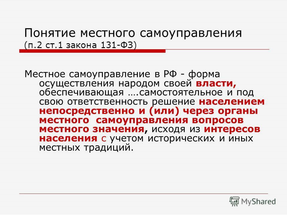 Понятие местного самоуправления (п.2 ст.1 закона 131-ФЗ) Местное самоуправление в РФ - форма осуществления народом своей власти, обеспечивающая ….самостоятельное и под свою ответственность решение населением непосредственно и (или) через органы местн