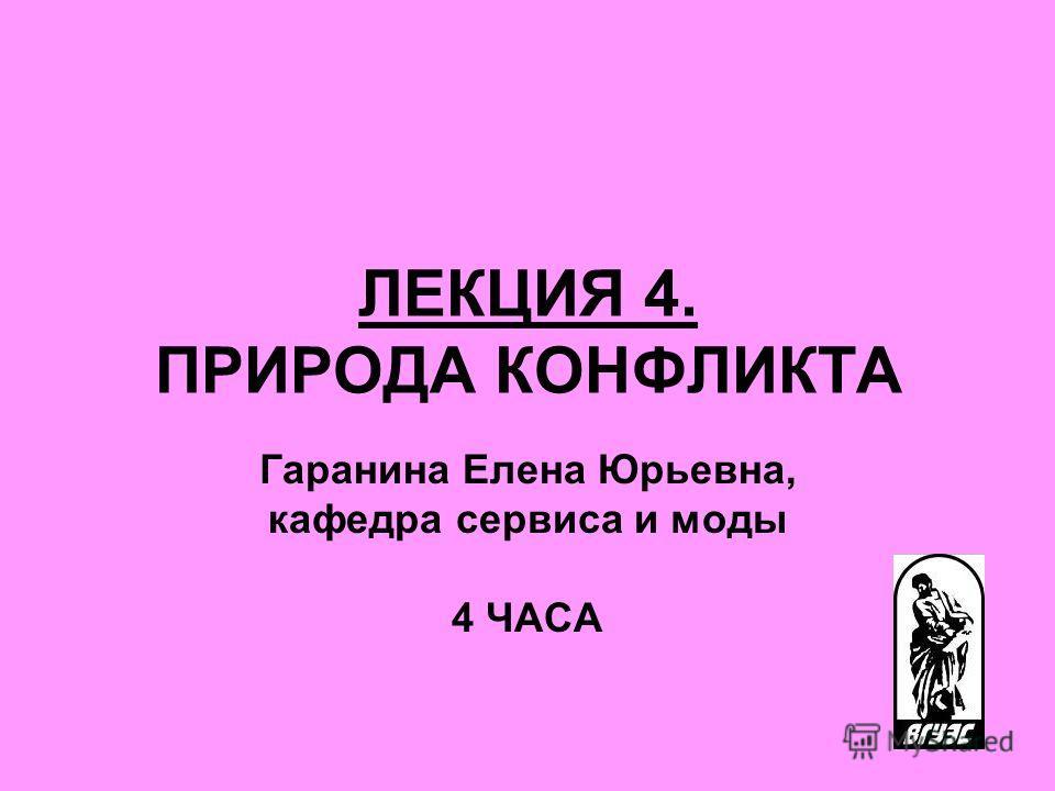 ЛЕКЦИЯ 4. ПРИРОДА КОНФЛИКТА Гаранина Елена Юрьевна, кафедра сервиса и моды 4 ЧАСА