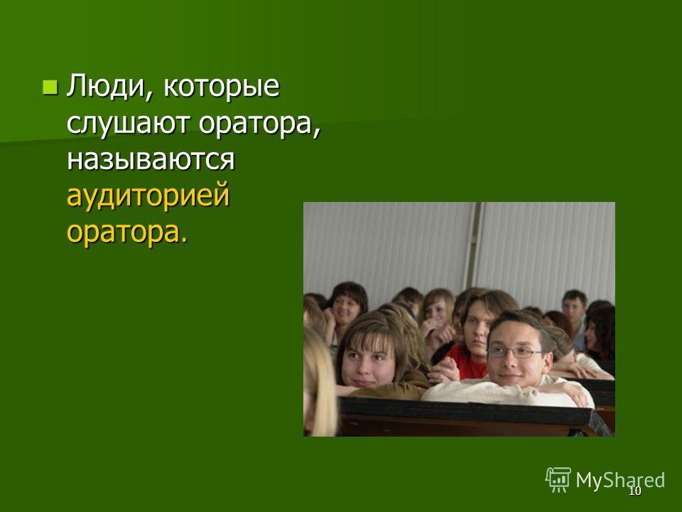 10 Люди, которые слушают оратора, называются аудиторией оратора. Люди, которые слушают оратора, называются аудиторией оратора.