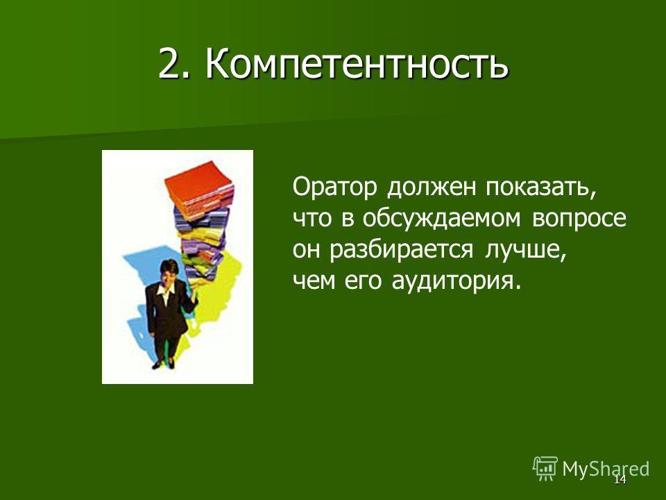 14 2. Компетентность Оратор должен показать, что в обсуждаемом вопросе он разбирается лучше, чем его аудитория.