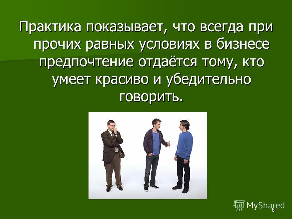 8 Практика показывает, что всегда при прочих равных условиях в бизнесе предпочтение отдаётся тому, кто умеет красиво и убедительно говорить.
