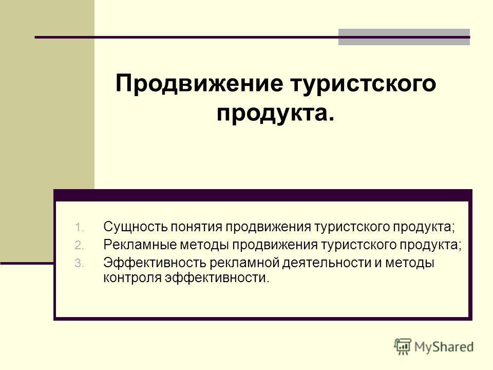 1. Сущность понятия продвижения туристского продукта; 2. Рекламные методы продвижения туристского продукта; 3. Эффективность рекламной деятельности и методы контроля эффективности. Продвижение туристского продукта.