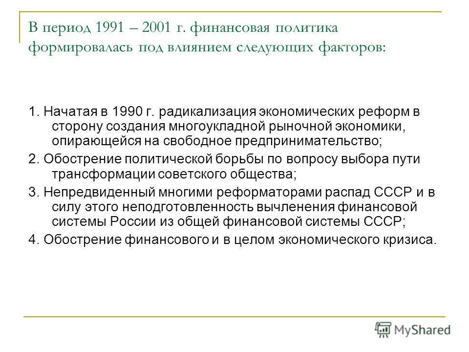 В период 1991 – 2001 г. финансовая политика формировалась под влиянием следующих факторов: 1. Начатая в 1990 г. радикализация экономических реформ в сторону создания многоукладной рыночной экономики, опирающейся на свободное предпринимательство; 2. О