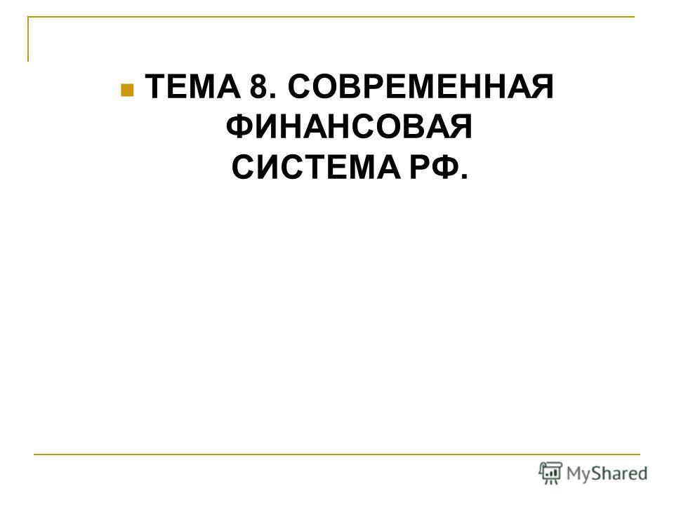 ТЕМА 8. СОВРЕМЕННАЯ ФИНАНСОВАЯ СИСТЕМА РФ.