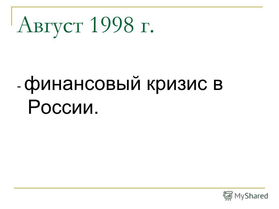 Август 1998 г. - финансовый кризис в России.