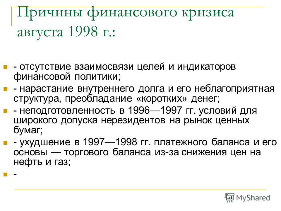Причины финансового кризиса августа 1998 г.: - отсутствие взаимосвязи целей и индикаторов финансовой политики; - нарастание внутреннего долга и его неблагоприятная структура, преобладание «коротких» денег; - неподготовленность в 19961997 гг. условий
