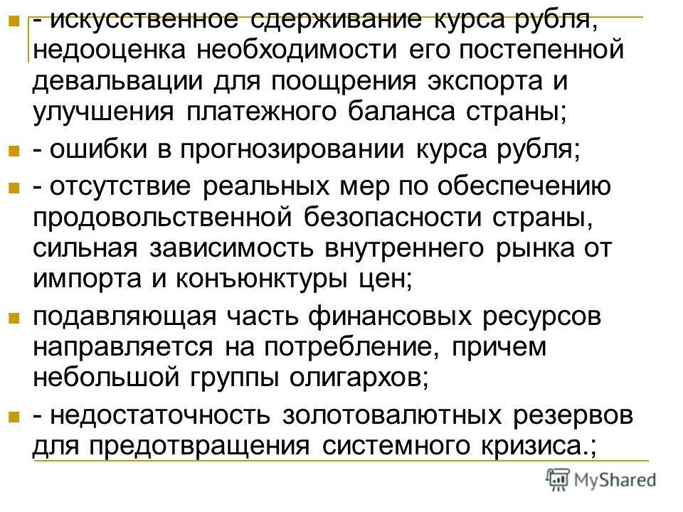 - искусственное сдерживание курса рубля, недооценка необходимости его постепенной девальвации для поощрения экспорта и улучшения платежного баланса страны; - ошибки в прогнозировании курса рубля; - отсутствие реальных мер по обеспечению продовольстве