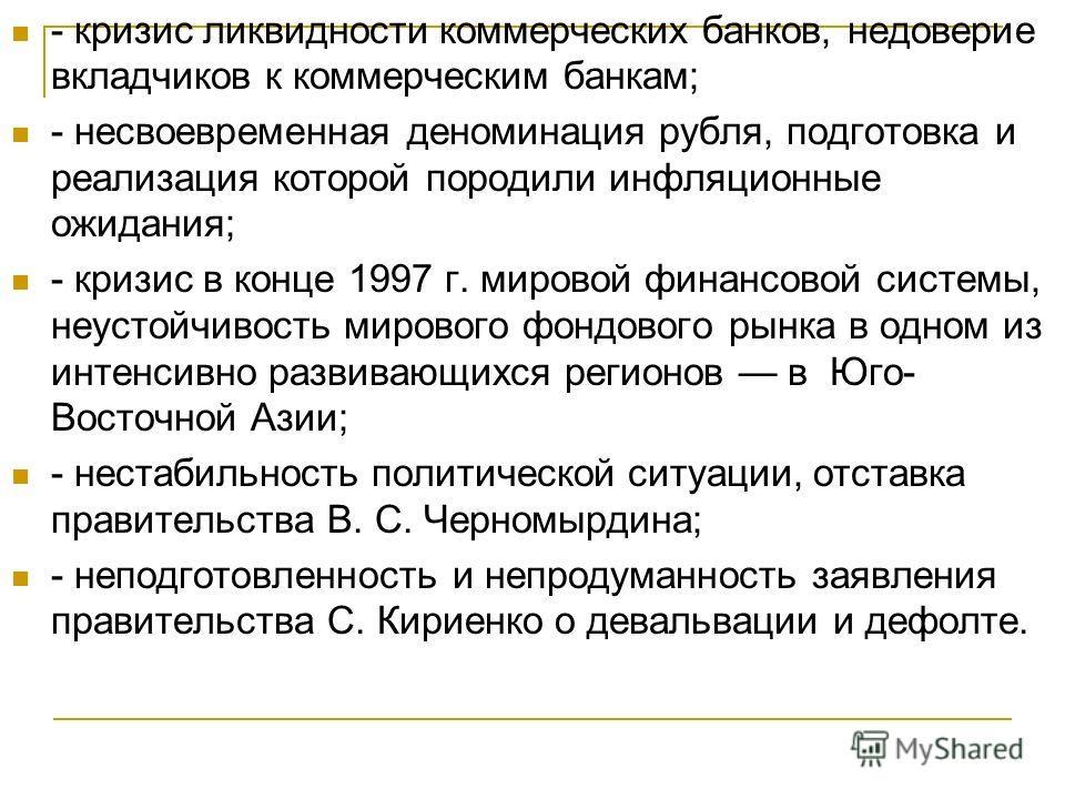 - кризис ликвидности коммерческих банков, недоверие вкладчиков к коммерческим банкам; - несвоевременная деноминация рубля, подготовка и реализация которой породили инфляционные ожидания; - кризис в конце 1997 г. мировой финансовой системы, неустойчив