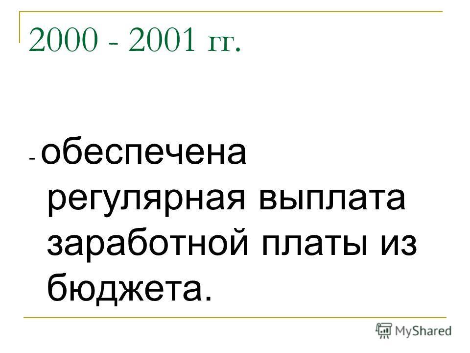 2000 - 2001 гг. - обеспечена регулярная выплата заработной платы из бюджета.