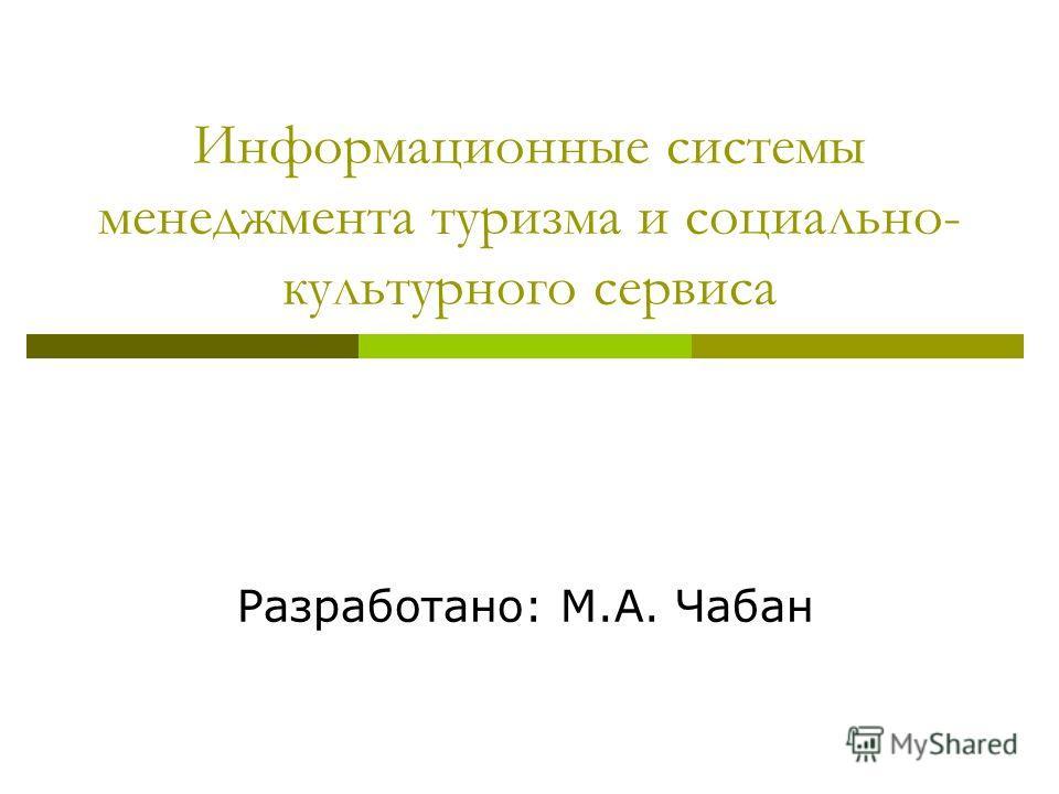 Информационные системы менеджмента туризма и социально- культурного сервиса Разработано: М.А. Чабан