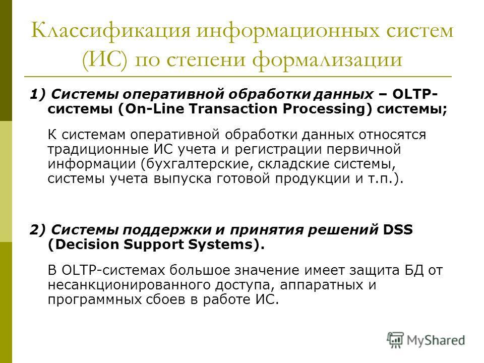 Классификация информационных систем (ИС) по степени формализации 1) Системы оперативной обработки данных – OLTP- системы (On-Line Transaction Processing) системы; К системам оперативной обработки данных относятся традиционные ИС учета и регистрации п