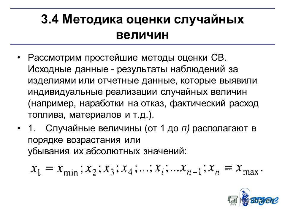 3.4 Методика оценки случайных величин Рассмотрим простейшие методы оценки СВ. Исходные данные - результаты наблюдений за изделиями или отчетные данные, которые выявили индивидуальные реализации случайных величин (например, наработки на отказ, фактиче