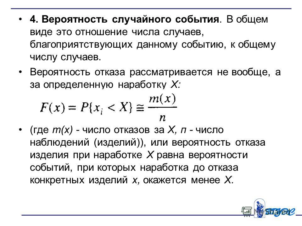 4. Вероятность случайного события. В общем виде это отношение числа случаев, благоприятствующих данному событию, к общему числу случаев. Вероятность отказа рассматривается не вообще, а за определенную наработку X: (где т(х) - число отказов за X, п -