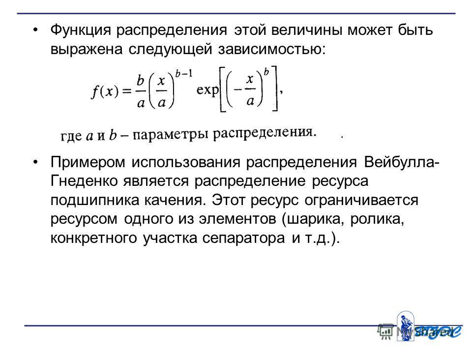 Функция распределения этой величины может быть выражена следующей зависимостью: Примером использования распределения Вейбулла- Гнеденко является распределение ресурса подшипника качения. Этот ресурс ограничивается ресурсом одного из элементов (шарик