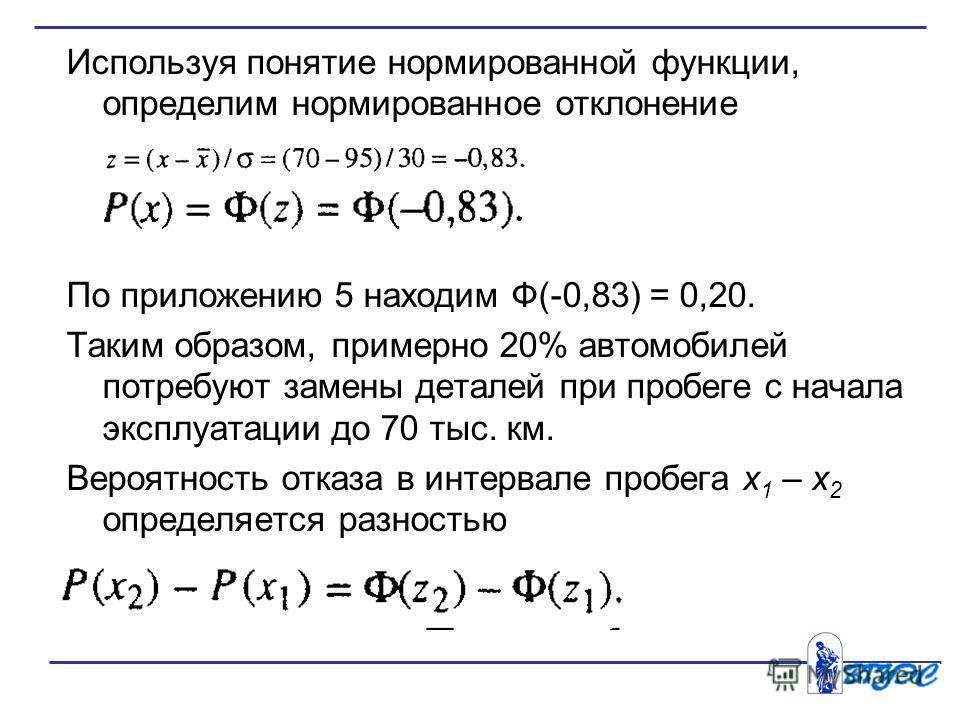 Используя понятие нормированной функции, определим нормированное отклонение По приложению 5 находим Ф(-0,83) = 0,20. Таким образом, примерно 20% автомобилей потребуют замены деталей при пробеге с начала эксплуатации до 70 тыс. км. Вероятность отказа