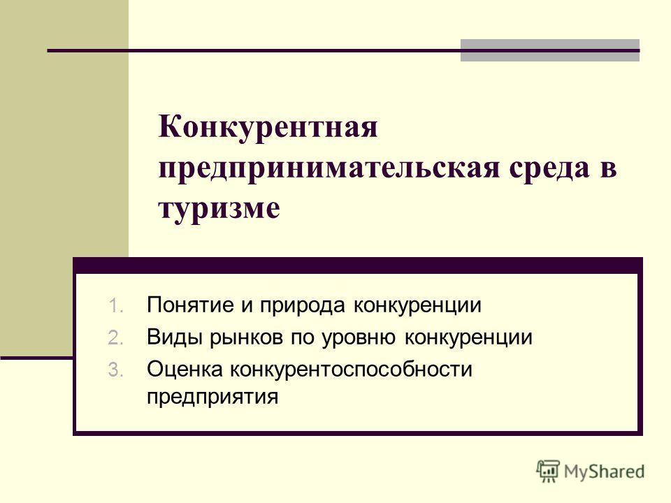 Конкурентная предпринимательская среда в туризме 1. Понятие и природа конкуренции 2. Виды рынков по уровню конкуренции 3. Оценка конкурентоспособности предприятия
