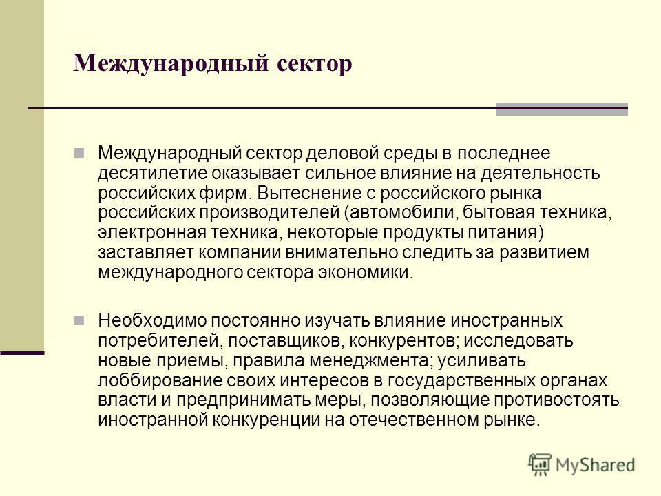 Международный сектор Международный сектор деловой среды в последнее десятилетие оказывает сильное влияние на деятельность российских фирм. Вытеснение с российского рынка российских производителей (автомобили, бытовая техника, электронная техника, нек