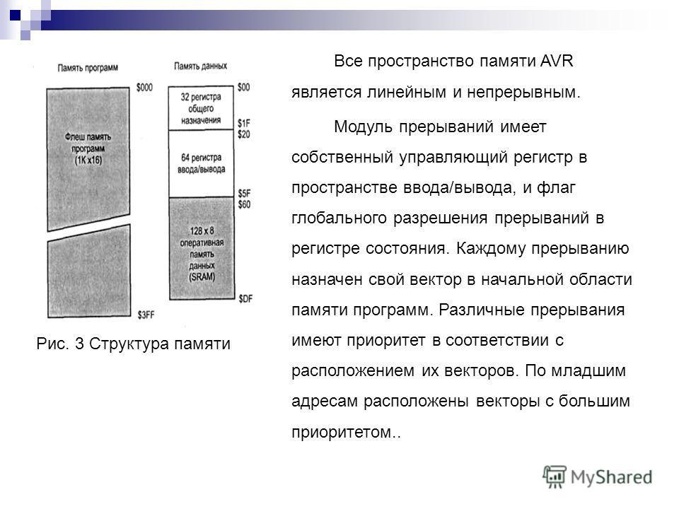 Все пространство памяти AVR является линейным и непрерывным. Модуль прерываний имеет собственный управляющий регистр в пространстве ввода/вывода, и флаг глобального разрешения прерываний в регистре состояния. Каждому прерыванию назначен свой вектор в