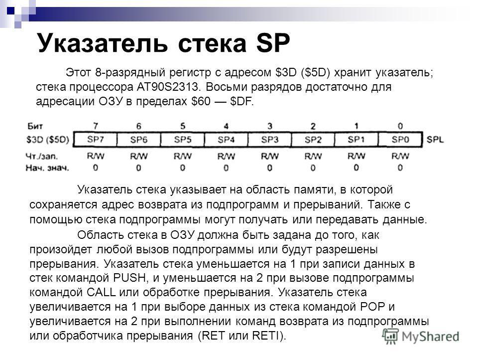 Указатель стека SP Этот 8-разрядный регистр с адресом $3D ($5D) хранит указатель; стека процессора AT90S2313. Восьми разрядов достаточно для адресации ОЗУ в пределах $60 $DF. Указатель стека указывает на область памяти, в которой сохраняется адрес во