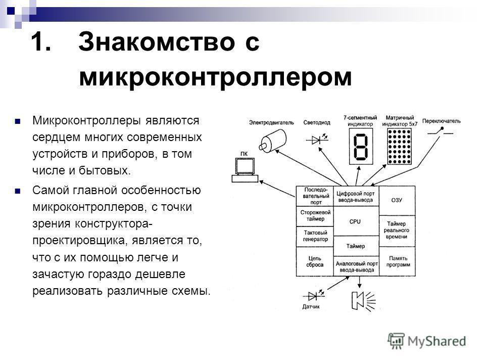1.Знакомство с микроконтроллером Микроконтроллеры являются сердцем многих современных устройств и приборов, в том числе и бытовых. Самой главной особенностью микроконтроллеров, с точки зрения конструктора- проектировщика, является то, что с их помощь
