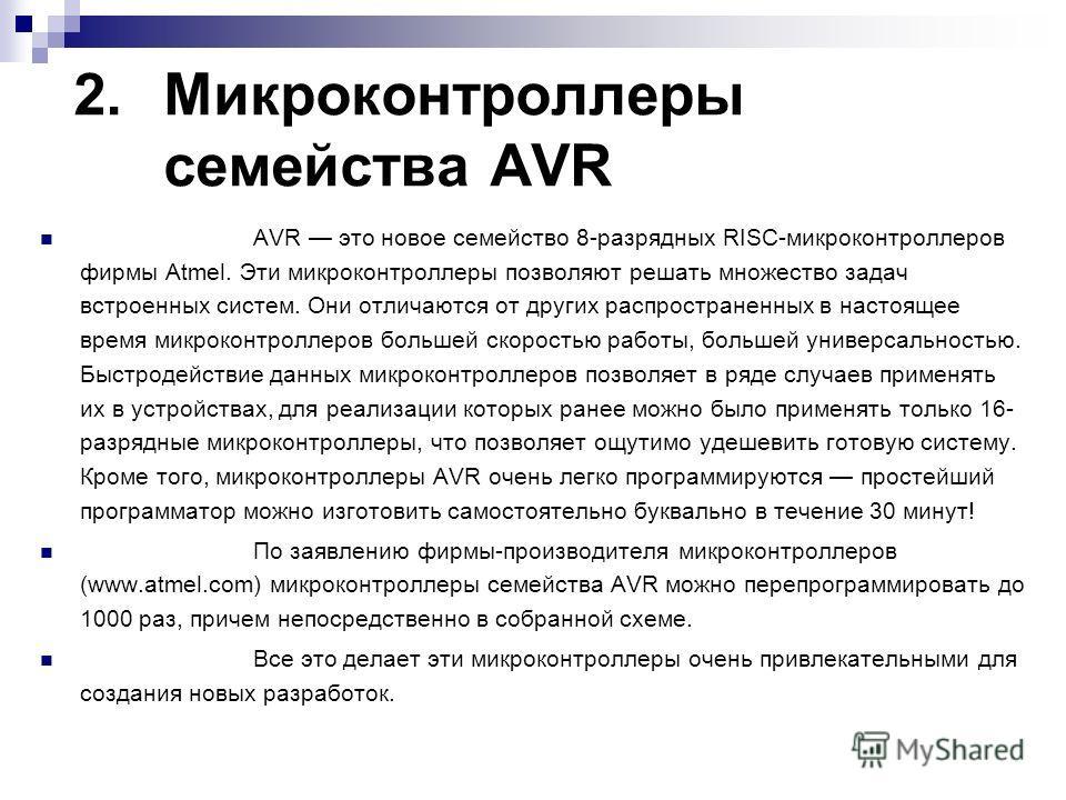 2.Микроконтроллеры семейства AVR AVR это новое семейство 8-разрядных RISC-микроконтроллеров фирмы Atmel. Эти микроконтроллеры позволяют решать множество задач встроенных систем. Они отличаются от других распространенных в настоящее время микроконтро
