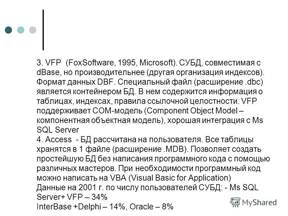 3. VFP (FoxSoftware, 1995, Microsoft). СУБД, совместимая с dBase, но производительнее (другая организация индексов). Формат данных DBF. Специальный файл (расширение.dbc) является контейнером БД. В нем содержится информация о таблицах, индексах, прави