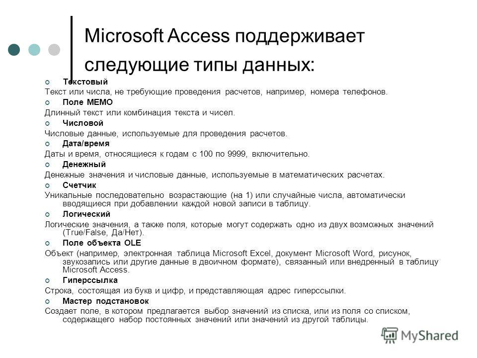 Microsoft Access поддерживает следующие типы данных: Текстовый Текст или числа, не требующие проведения расчетов, например, номера телефонов. Поле МЕМО Длинный текст или комбинация текста и чисел. Числовой Числовые данные, используемые для проведения