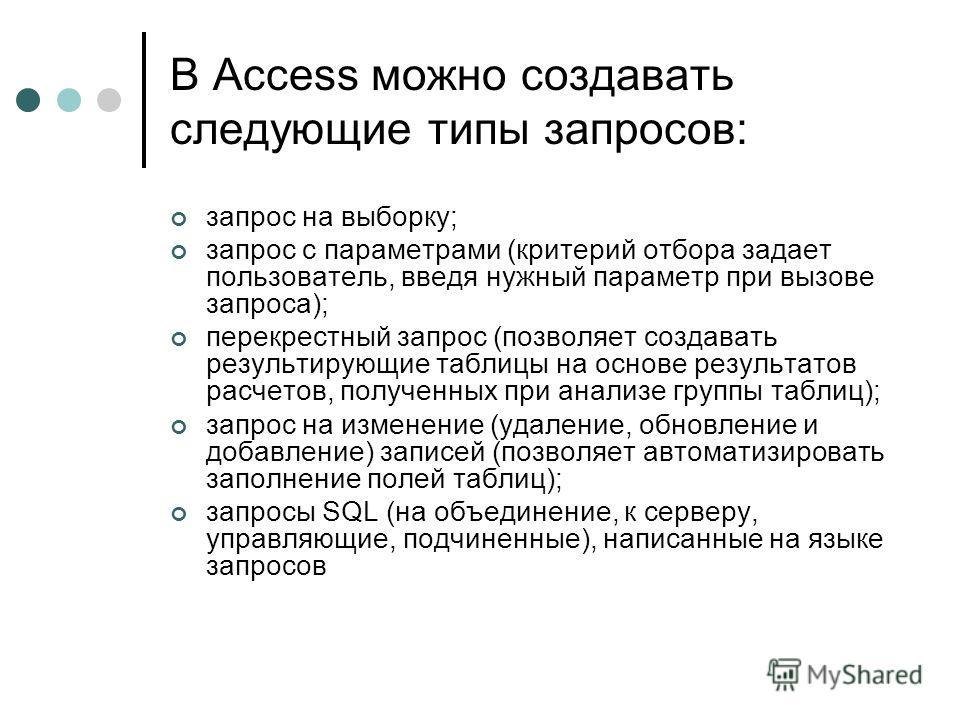 В Access можно создавать следующие типы запросов: запрос на выборку; запрос с параметрами (критерий отбора задает пользователь, введя нужный параметр при вызове запроса); перекрестный запрос (позволяет создавать результирующие таблицы на основе резул