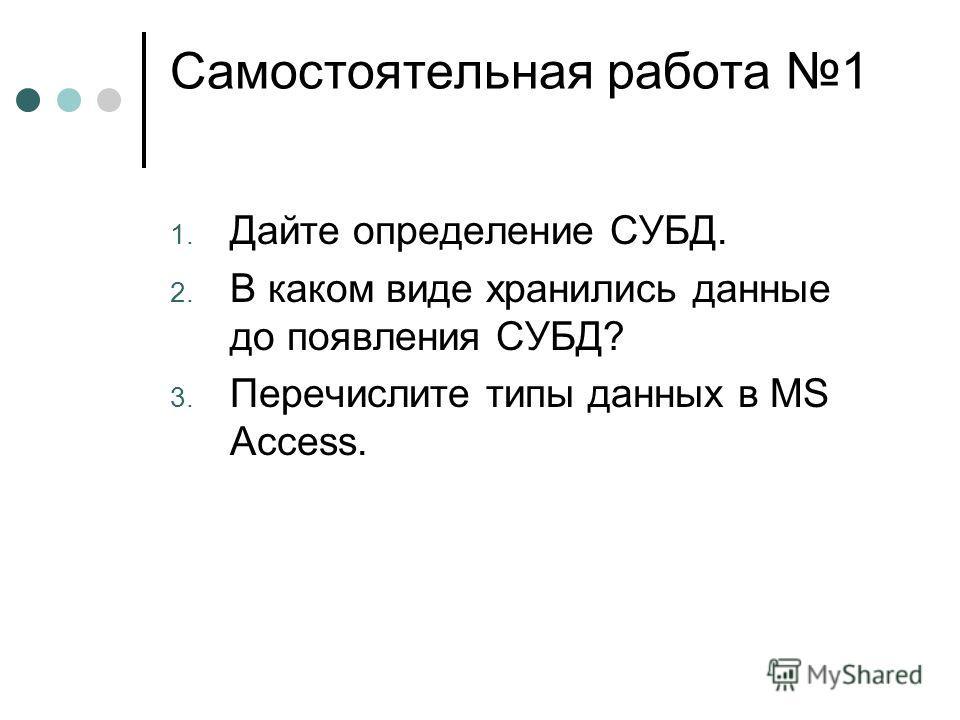 Самостоятельная работа 1 1. Дайте определение СУБД. 2. В каком виде хранились данные до появления СУБД? 3. Перечислите типы данных в MS Access.