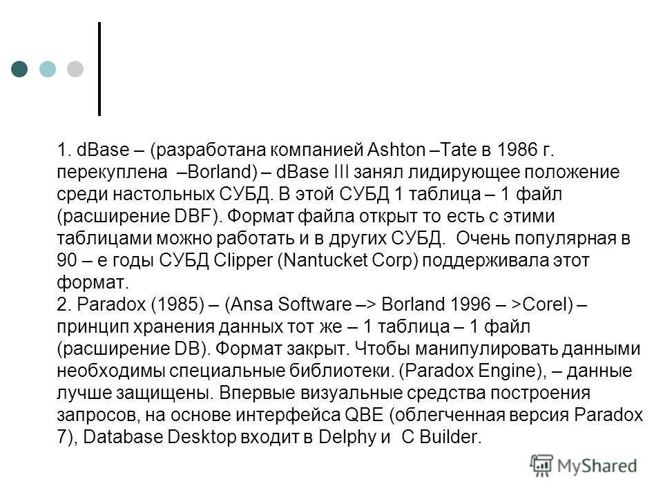 1. dBase – (разработана компанией Ashton –Tate в 1986 г. перекуплена –Borland) – dBase III занял лидирующее положение среди настольных СУБД. В этой СУБД 1 таблица – 1 файл (расширение DBF). Формат файла открыт то есть с этими таблицами можно работать