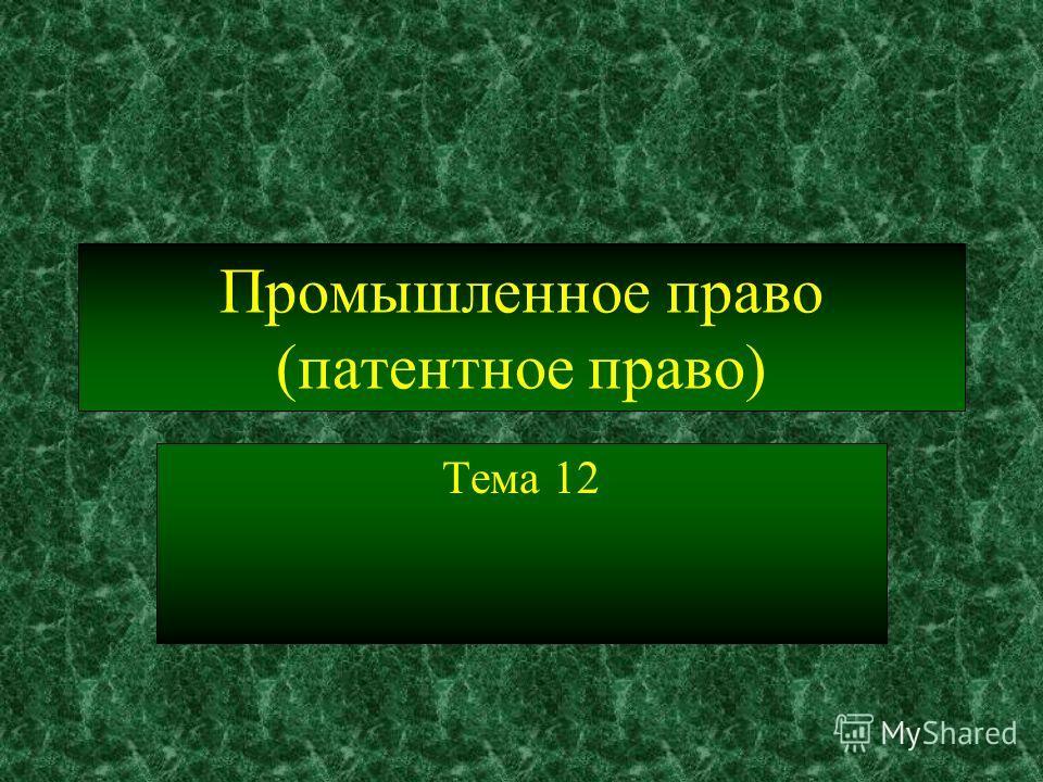 Промышленное право (патентное право) Тема 12