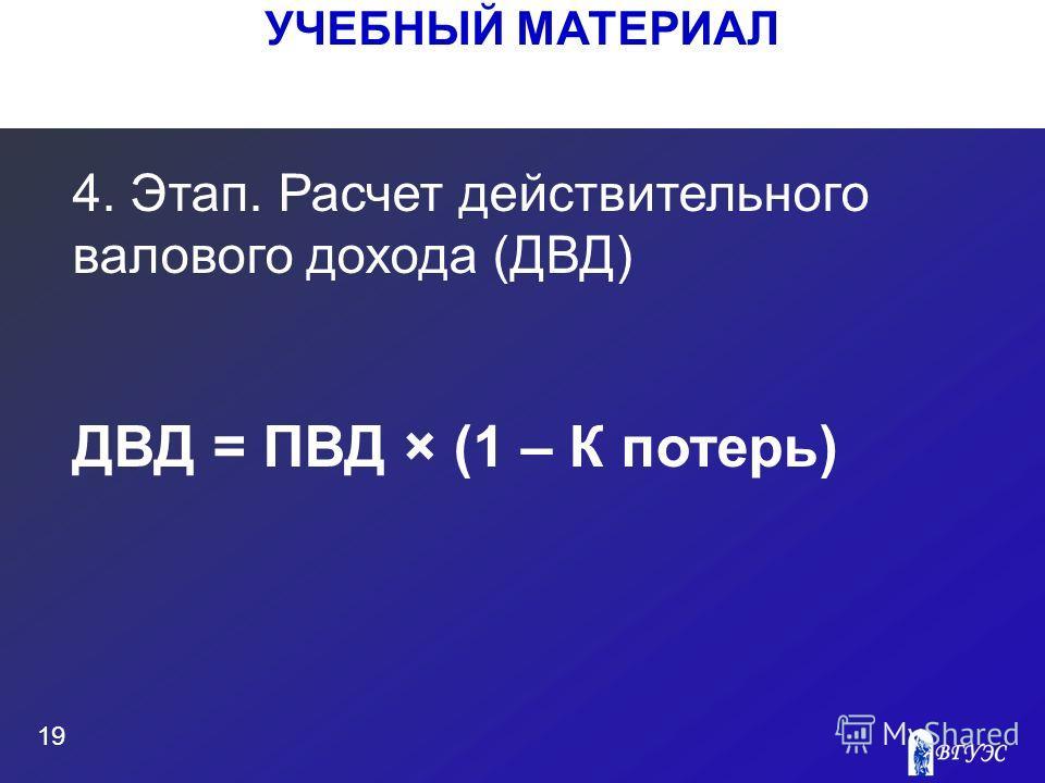 УЧЕБНЫЙ МАТЕРИАЛ 19 4. Этап. Расчет действительного валового дохода (ДВД) ДВД = ПВД × (1 – К потерь)