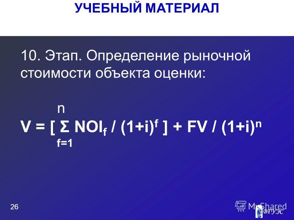 УЧЕБНЫЙ МАТЕРИАЛ 26 10. Этап. Определение рыночной стоимости объекта оценки: n V = [ Σ NOI f / (1+i) f ] + FV / (1+i) n f=1