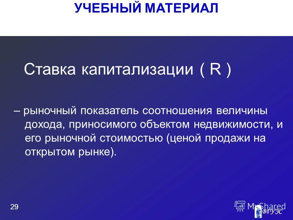 УЧЕБНЫЙ МАТЕРИАЛ 29 – рыночный показатель соотношения величины дохода, приносимого объектом недвижимости, и его рыночной стоимостью (ценой продажи на открытом рынке). Ставка капитализации ( R )