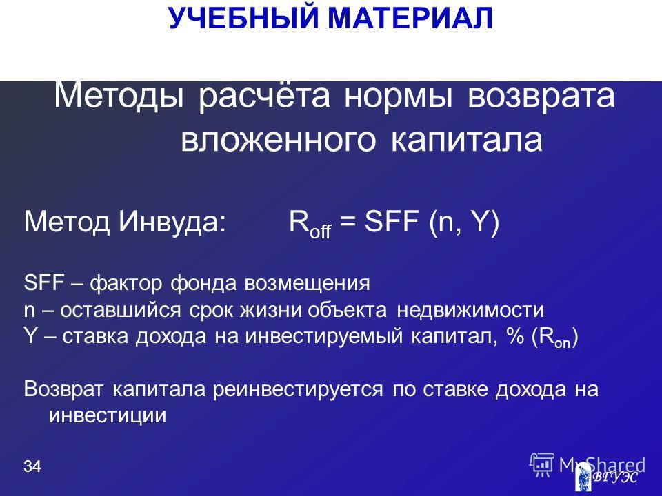 УЧЕБНЫЙ МАТЕРИАЛ 34 Метод Инвуда:R off = SFF (n, Y) SFF – фактор фонда возмещения n – оставшийся срок жизни объекта недвижимости Y – ставка дохода на инвестируемый капитал, % (R on ) Возврат капитала реинвестируется по ставке дохода на инвестиции Мет