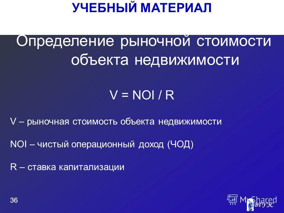 УЧЕБНЫЙ МАТЕРИАЛ 36 V = NOI / R V – рыночная стоимость объекта недвижимости NOI – чистый операционный доход (ЧОД) R – ставка капитализации Определение рыночной стоимости объекта недвижимости