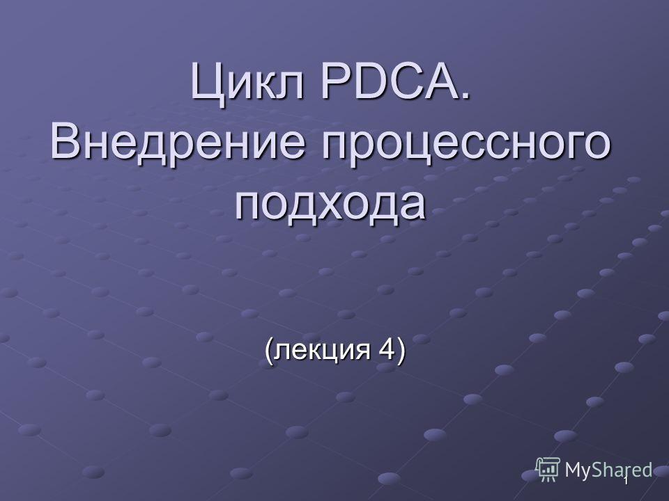 1 Цикл PDCA. Внедрение процессного подхода (лекция 4)