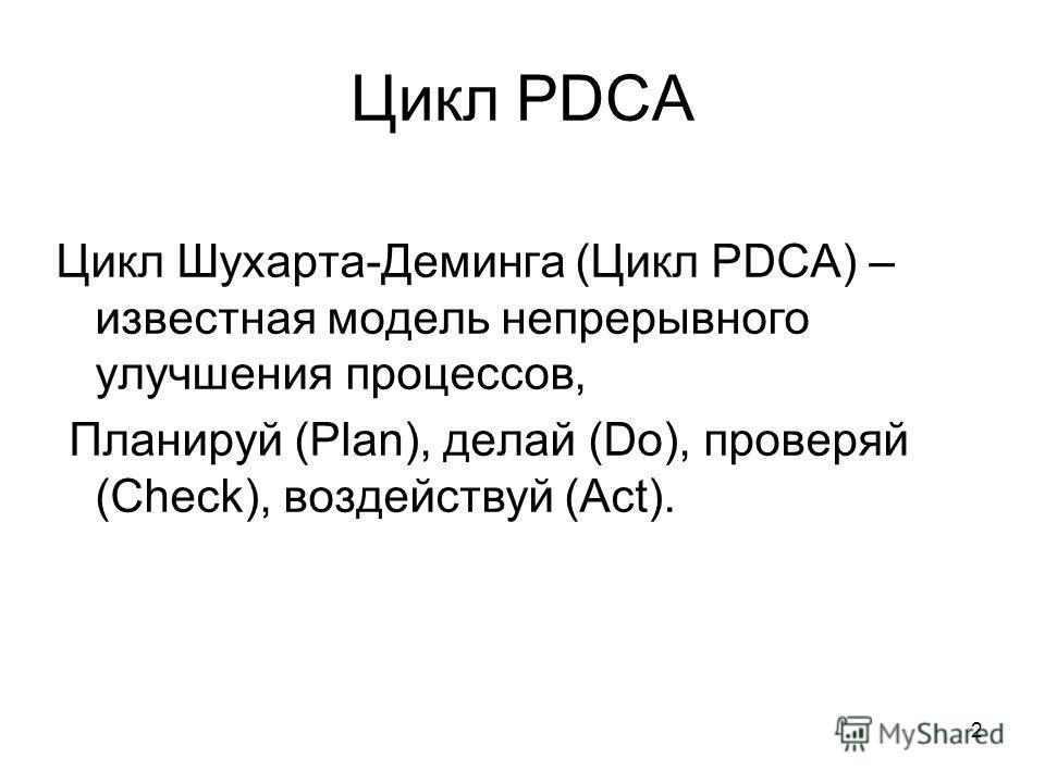 2 Цикл PDCA Цикл Шухарта-Деминга (Цикл PDCA) – известная модель непрерывного улучшения процессов, Планируй (Plan), делай (Do), проверяй (Check), воздействуй (Act).