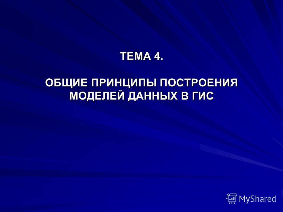 ТЕМА 4. ОБЩИЕ ПРИНЦИПЫ ПОСТРОЕНИЯ МОДЕЛЕЙ ДАННЫХ В ГИС