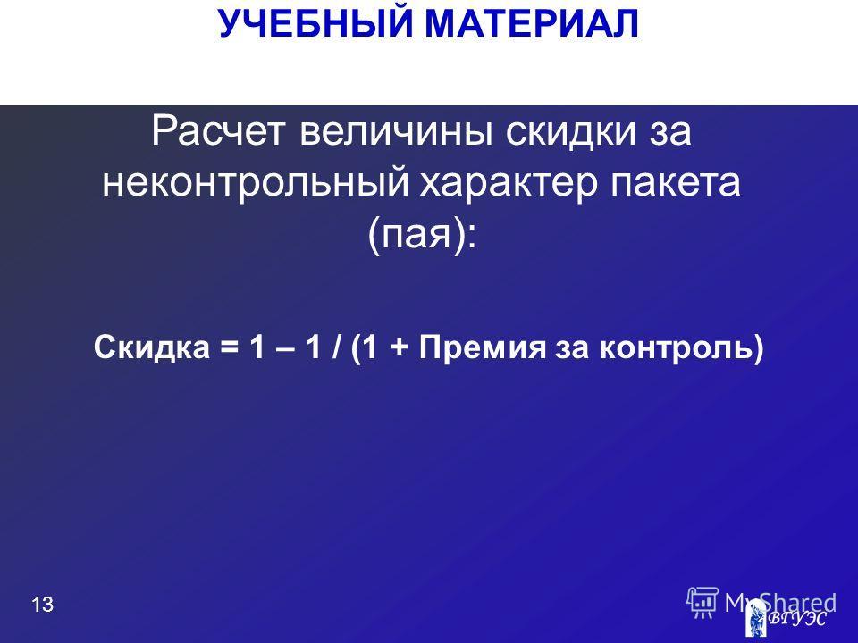 УЧЕБНЫЙ МАТЕРИАЛ 13 Расчет величины скидки за неконтрольный характер пакета (пая): Скидка = 1 – 1 / (1 + Премия за контроль)