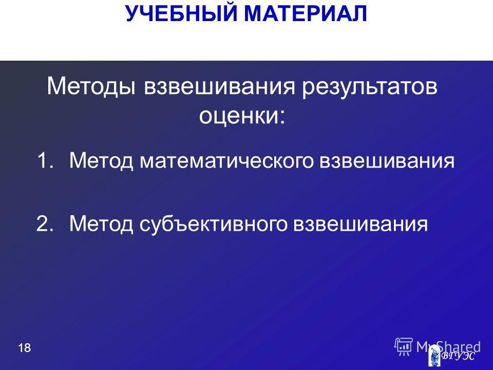 УЧЕБНЫЙ МАТЕРИАЛ 18 Методы взвешивания результатов оценки: 1.Метод математического взвешивания 2.Метод субъективного взвешивания
