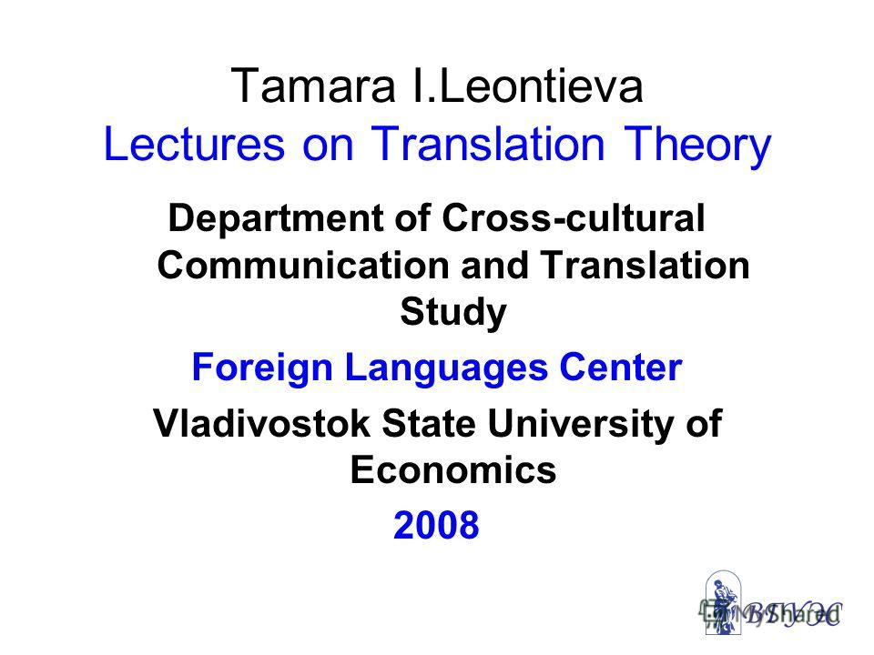 Tamara I.Leontieva Lectures on Translation Theory Department of Cross-cultural Communication and Translation Study Foreign Languages Center Vladivostok State University of Economics 2008