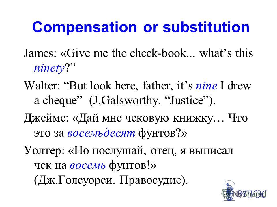 Compensation or substitution James: «Give me the check-book... whats this ninety? Walter: But look here, father, its nine I drew a cheque (J.Galsworthy. Justice). Джеймс: «Дай мне чековую книжку… Что это за восемьдесят фунтов?» Уолтер: «Но послушай,